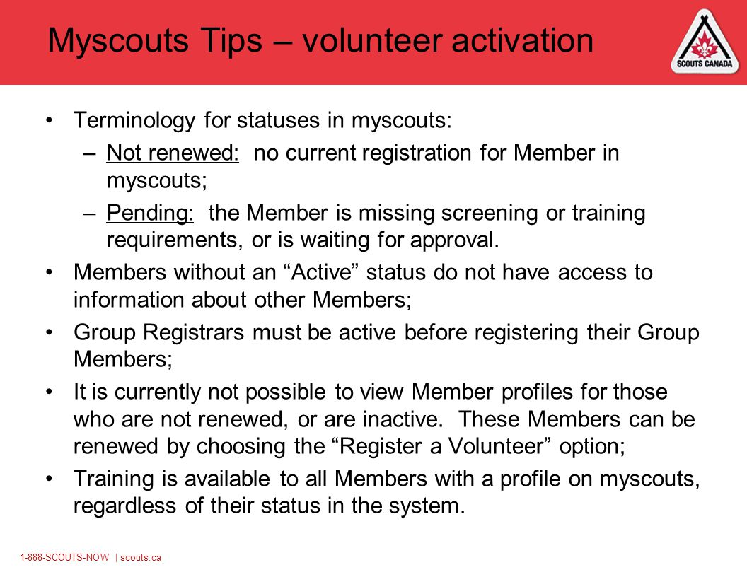 1-888-SCOUTS-NOW | scouts.ca Myscouts Tips – volunteer activation Terminology for statuses in myscouts: –Not renewed: no current registration for Member in myscouts; –Pending: the Member is missing screening or training requirements, or is waiting for approval.