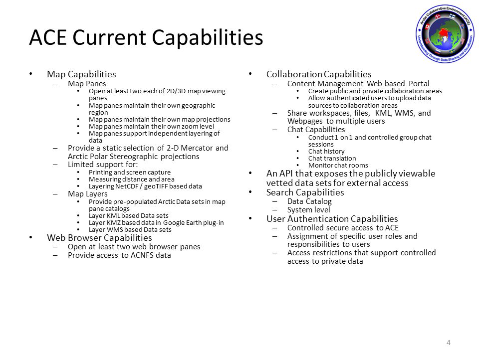 ACE Current Capabilities Map Capabilities – Map Panes Open at least two each of 2D/3D map viewing panes Map panes maintain their own geographic region Map panes maintain their own map projections Map panes maintain their own zoom level Map panes support independent layering of data – Provide a static selection of 2-D Mercator and Arctic Polar Stereographic projections – Limited support for: Printing and screen capture Measuring distance and area Layering NetCDF / geoTIFF based data – Map Layers Provide pre-populated Arctic Data sets in map pane catalogs Layer KML based Data sets Layer KMZ based data in Google Earth plug-in Layer WMS based Data sets Web Browser Capabilities – Open at least two web browser panes – Provide access to ACNFS data Collaboration Capabilities – Content Management Web-based Portal Create public and private collaboration areas Allow authenticated users to upload data sources to collaboration areas – Share workspaces, files, KML, WMS, and Webpages to multiple users – Chat Capabilities Conduct 1 on 1 and controlled group chat sessions Chat history Chat translation Monitor chat rooms An API that exposes the publicly viewable vetted data sets for external access Search Capabilities – Data Catalog – System level User Authentication Capabilities – Controlled secure access to ACE – Assignment of specific user roles and responsibilities to users – Access restrictions that support controlled access to private data 4