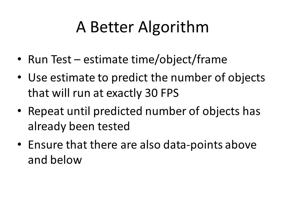 A Better Algorithm Run Test – estimate time/object/frame Use estimate to predict the number of objects that will run at exactly 30 FPS Repeat until predicted number of objects has already been tested Ensure that there are also data-points above and below