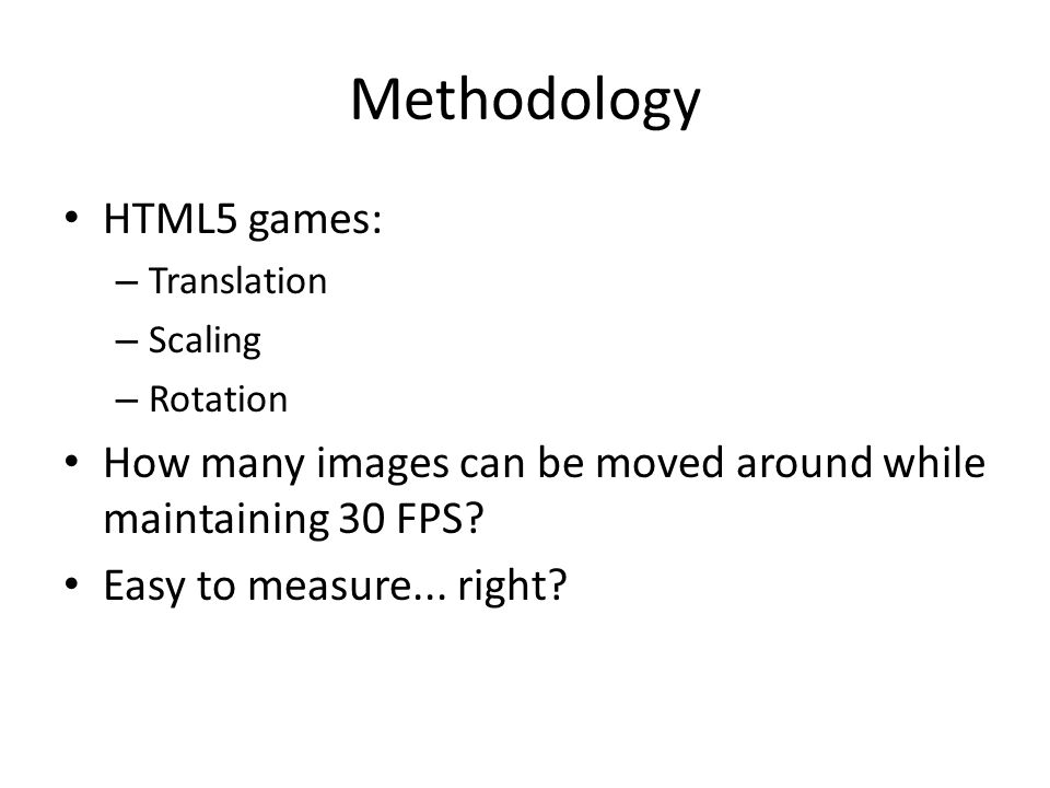 Methodology HTML5 games: – Translation – Scaling – Rotation How many images can be moved around while maintaining 30 FPS.