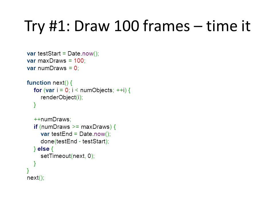 Try #1: Draw 100 frames – time it var testStart = Date.now(); var maxDraws = 100; var numDraws = 0; function next() { for (var i = 0; i = maxDraws) { var testEnd = Date.now(); done(testEnd - testStart); } else { setTimeout(next, 0); } } next();