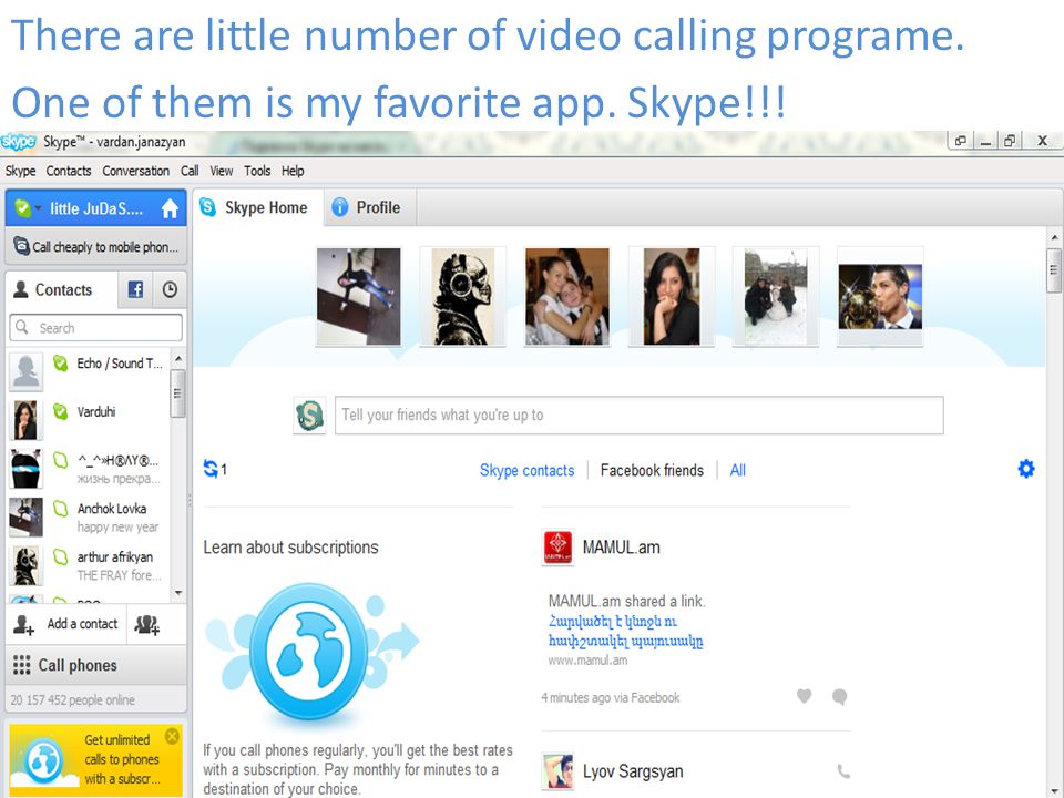 There are little number of video calling programe. One of them is my favorite app. Skype!!!