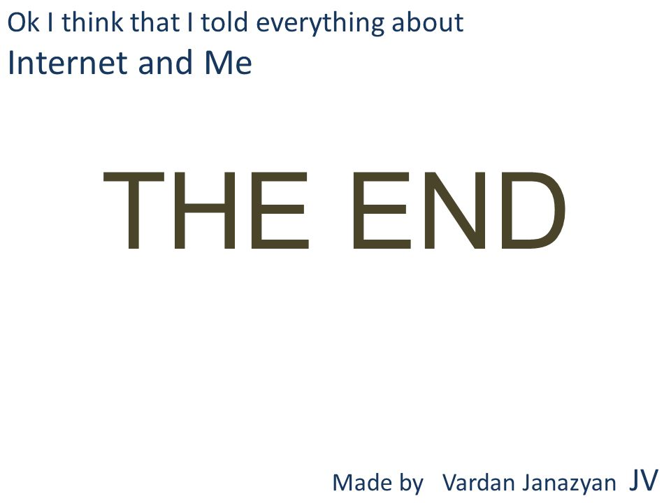 THE END Ok I think that I told everything about Internet and Me Made by Vardan Janazyan JV