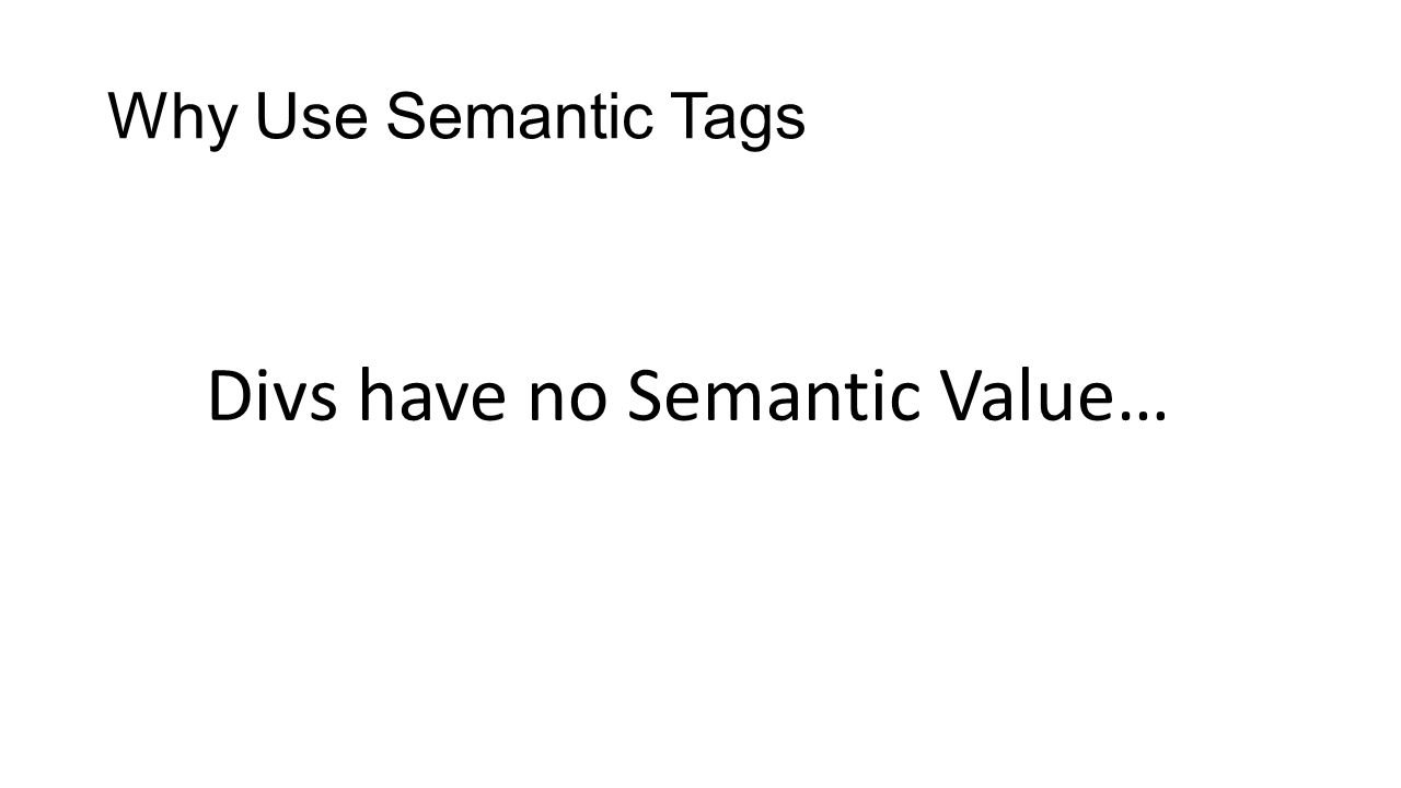 Why Use Semantic Tags Divs have no Semantic Value…