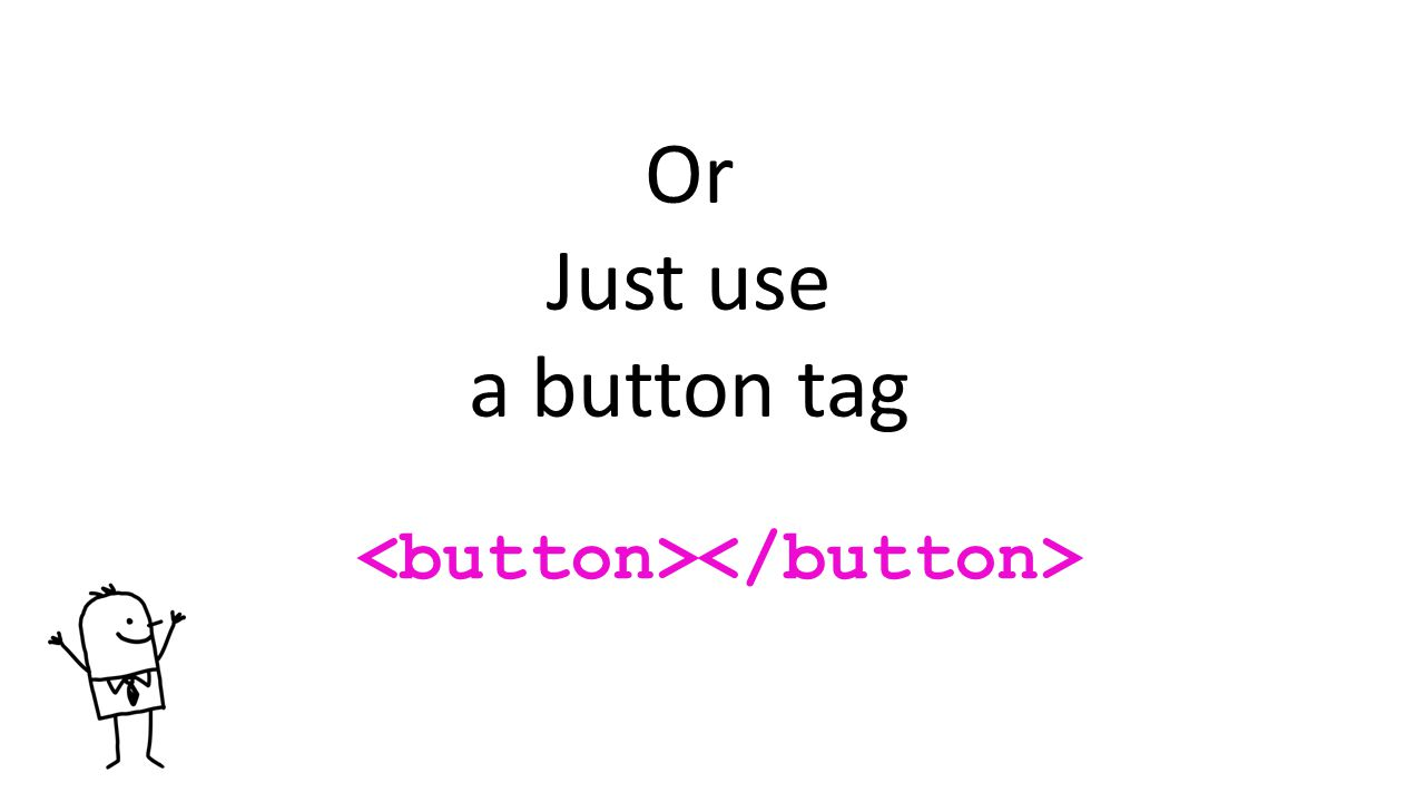 Or Just use a button tag