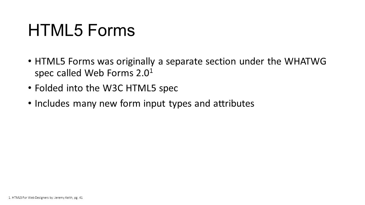 HTML5 Forms HTML5 Forms was originally a separate section under the WHATWG spec called Web Forms 2.0 1 Folded into the W3C HTML5 spec Includes many new form input types and attributes 1.