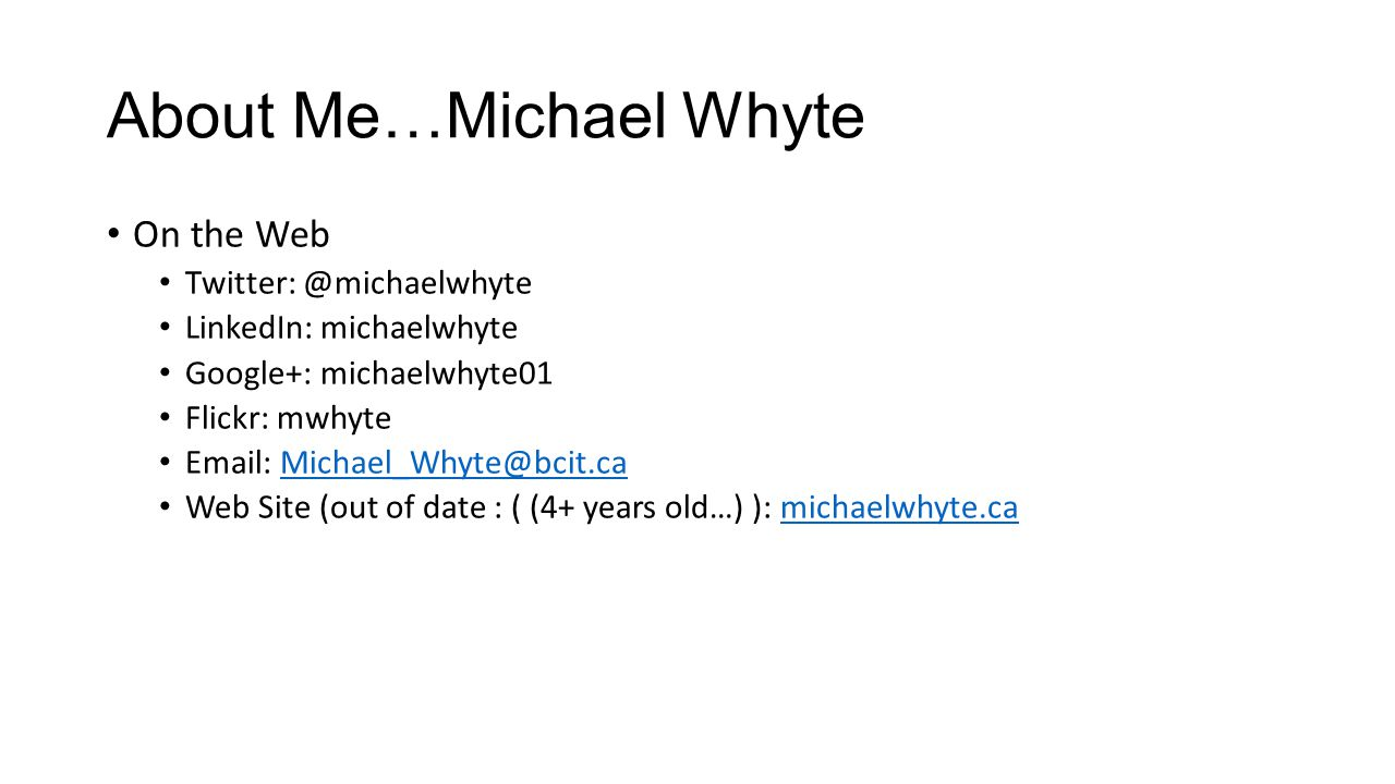 About Me…Michael Whyte On the Web Twitter: @michaelwhyte LinkedIn: michaelwhyte Google+: michaelwhyte01 Flickr: mwhyte Email: Michael_Whyte@bcit.caMichael_Whyte@bcit.ca Web Site (out of date : ( (4+ years old…) ): michaelwhyte.camichaelwhyte.ca