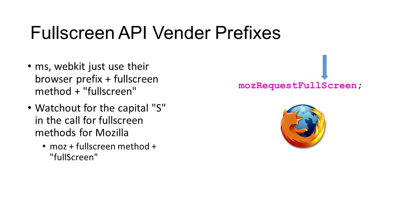 Fullscreen API Vender Prefixes ms, webkit just use their browser prefix + fullscreen method + fullscreen Watchout for the capital S in the call for fullscreen methods for Mozilla moz + fullscreen method + fullScreen mozRequestFullScreen;