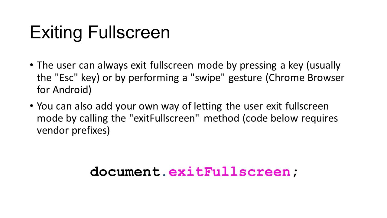 Exiting Fullscreen The user can always exit fullscreen mode by pressing a key (usually the Esc key) or by performing a swipe gesture (Chrome Browser for Android) You can also add your own way of letting the user exit fullscreen mode by calling the exitFullscreen method (code below requires vendor prefixes) document.exitFullscreen;