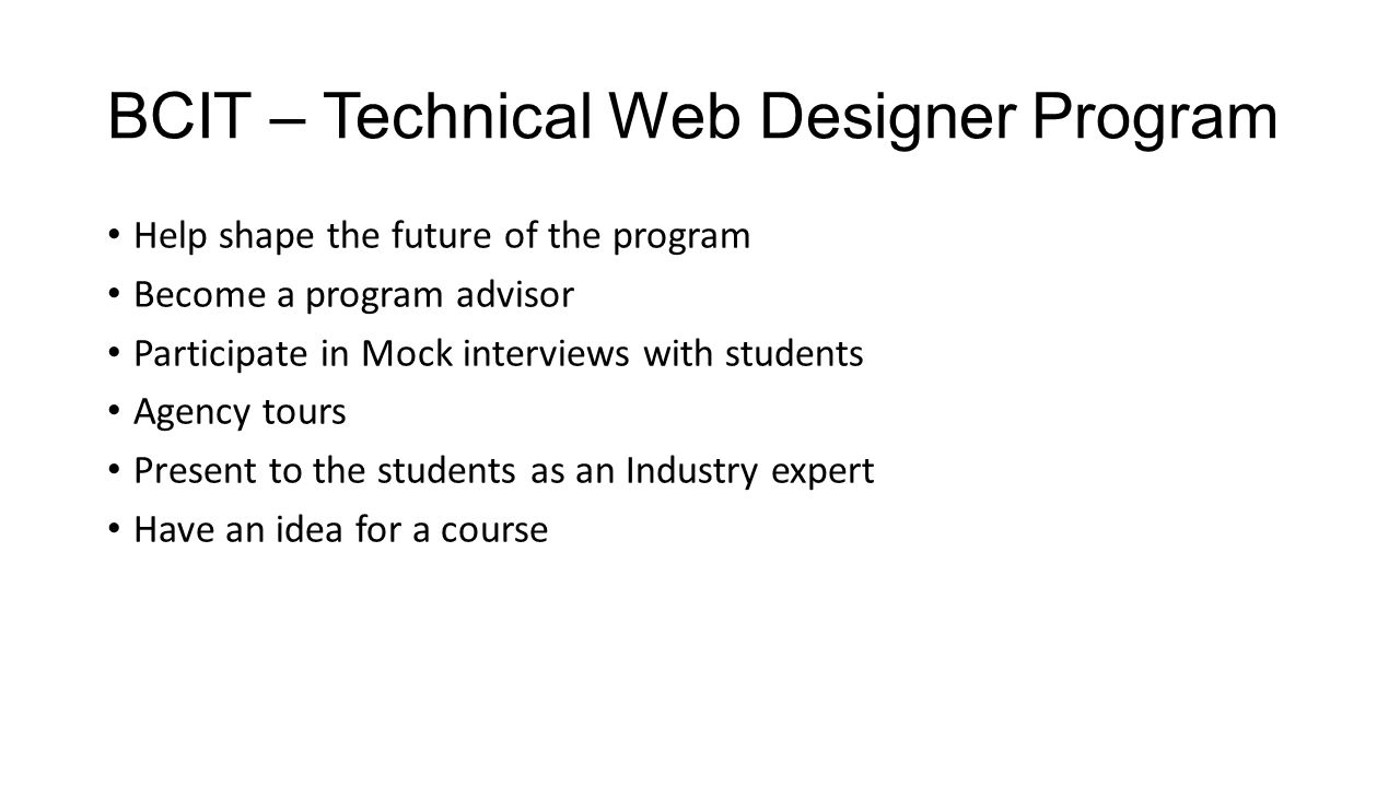 BCIT – Technical Web Designer Program Help shape the future of the program Become a program advisor Participate in Mock interviews with students Agency tours Present to the students as an Industry expert Have an idea for a course