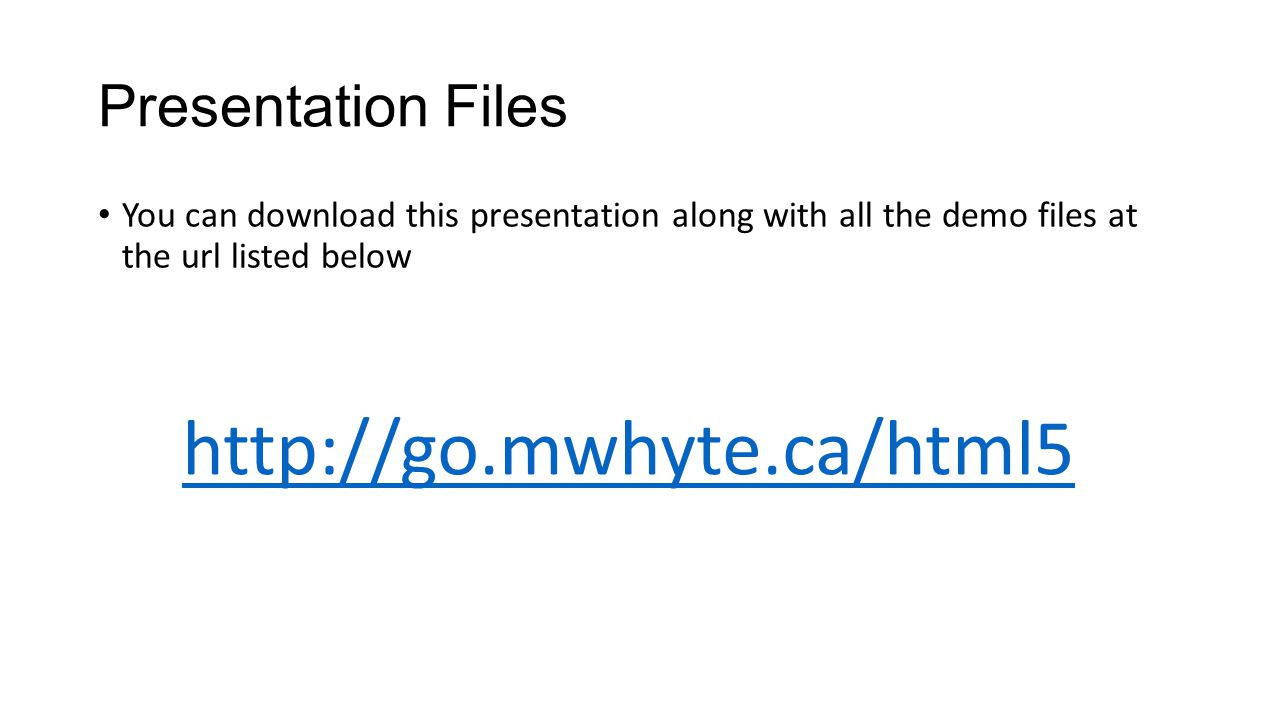Presentation Files You can download this presentation along with all the demo files at the url listed below http://go.mwhyte.ca/html5