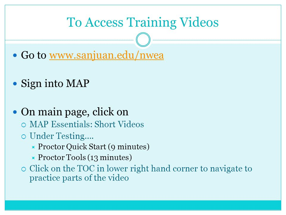 To Access Training Videos Go to www.sanjuan.edu/nweawww.sanjuan.edu/nwea Sign into MAP On main page, click on  MAP Essentials: Short Videos  Under Testing….