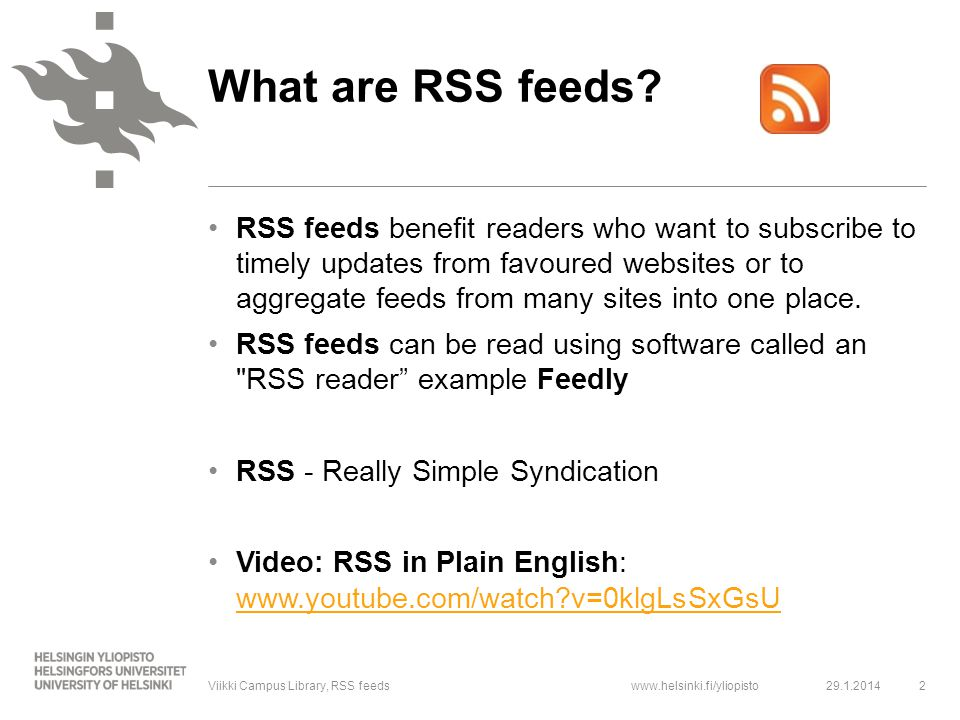 www.helsinki.fi/yliopisto RSS feeds reduce the amount of emails → you can order news to your RSS reader instead With RSS Reader you can follow news form one site → you don't have to browse web pages just to check out if something new has appeared 29.1.20143Viikki Campus Library, RSS feeds What are the benefits of RSS-feeds?