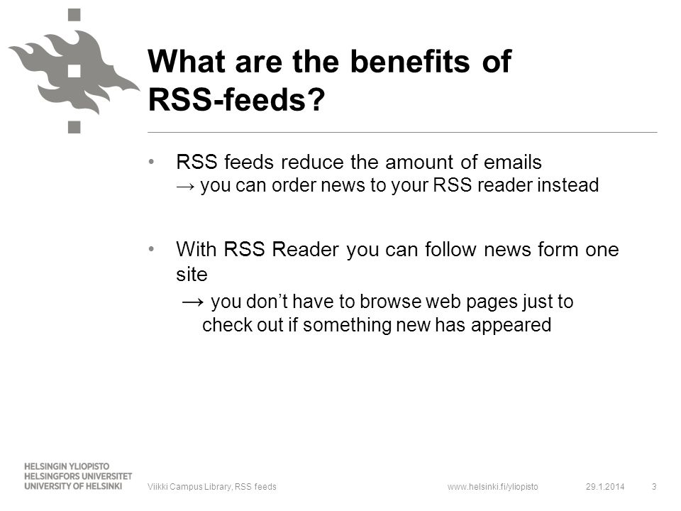 www.helsinki.fi/yliopisto RSS feeds reduce the amount of emails → you can order news to your RSS reader instead With RSS Reader you can follow news form one site → you don't have to browse web pages just to check out if something new has appeared 29.1.20143Viikki Campus Library, RSS feeds What are the benefits of RSS-feeds