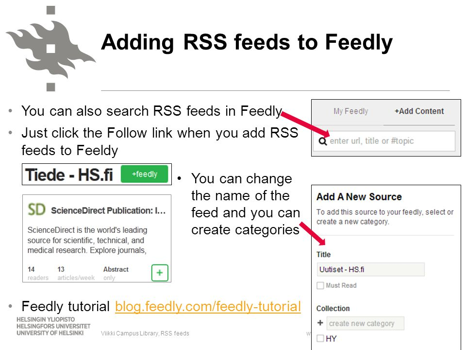 www.helsinki.fi/yliopisto You can also search RSS feeds in Feedly Just click the Follow link when you add RSS feeds to Feeldy Feedly tutorial blog.feedly.com/feedly-tutorialblog.feedly.com/feedly-tutorial 29.1.20148Viikki Campus Library, RSS feeds Adding RSS feeds to Feedly You can change the name of the feed and you can create categories