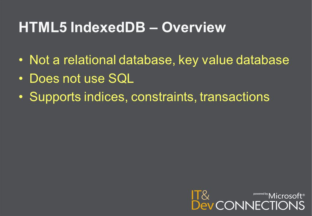 HTML5 IndexedDB – Overview Not a relational database, key value database Does not use SQL Supports indices, constraints, transactions