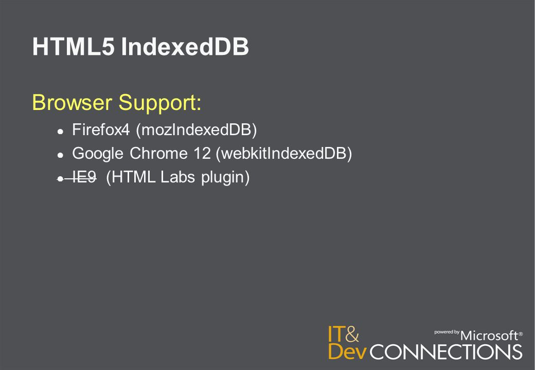 HTML5 IndexedDB Browser Support: ● Firefox4 (mozIndexedDB) ● Google Chrome 12 (webkitIndexedDB) ● IE9 (HTML Labs plugin)