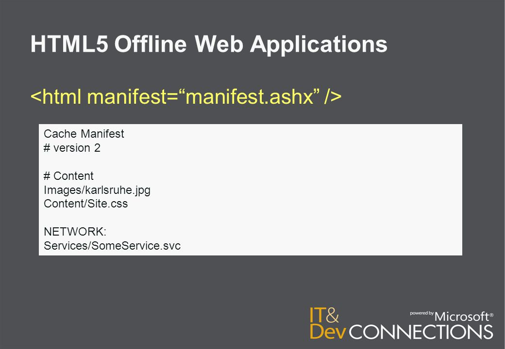 HTML5 Offline Web Applications Cache Manifest # version 2 # Content Images/karlsruhe.jpg Content/Site.css NETWORK: Services/SomeService.svc