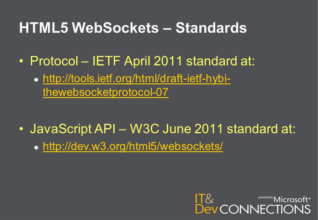 HTML5 WebSockets – Standards Protocol – IETF April 2011 standard at: ● http://tools.ietf.org/html/draft-ietf-hybi- thewebsocketprotocol-07 http://tools.ietf.org/html/draft-ietf-hybi- thewebsocketprotocol-07 JavaScript API – W3C June 2011 standard at: ● http://dev.w3.org/html5/websockets/ http://dev.w3.org/html5/websockets/