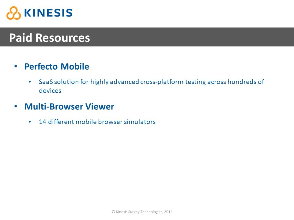 © Kinesis Survey Technologies, 2014 Paid Resources Perfecto Mobile SaaS solution for highly advanced cross-platform testing across hundreds of devices Multi-Browser Viewer 14 different mobile browser simulators