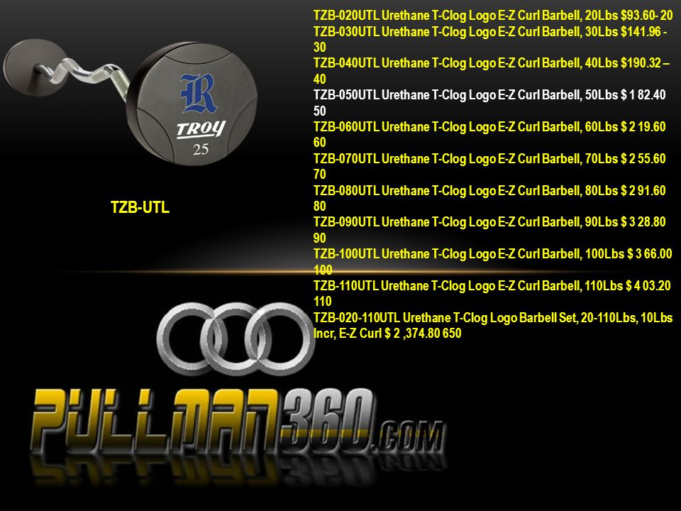 TZB-UTL TZB-020UTL Urethane T-Clog Logo E-Z Curl Barbell, 20Lbs $93.60- 20 TZB-030UTL Urethane T-Clog Logo E-Z Curl Barbell, 30Lbs $141.96 - 30 TZB-040UTL Urethane T-Clog Logo E-Z Curl Barbell, 40Lbs $190.32 – 40 TZB-050UTL Urethane T-Clog Logo E-Z Curl Barbell, 50Lbs $ 1 82.40 50 TZB-060UTL Urethane T-Clog Logo E-Z Curl Barbell, 60Lbs $ 2 19.60 60 TZB-070UTL Urethane T-Clog Logo E-Z Curl Barbell, 70Lbs $ 2 55.60 70 TZB-080UTL Urethane T-Clog Logo E-Z Curl Barbell, 80Lbs $ 2 91.60 80 TZB-090UTL Urethane T-Clog Logo E-Z Curl Barbell, 90Lbs $ 3 28.80 90 TZB-100UTL Urethane T-Clog Logo E-Z Curl Barbell, 100Lbs $ 3 66.00 100 TZB-110UTL Urethane T-Clog Logo E-Z Curl Barbell, 110Lbs $ 4 03.20 110 TZB-020-110UTL Urethane T-Clog Logo Barbell Set, 20-110Lbs, 10Lbs Incr, E-Z Curl $ 2,374.80 650