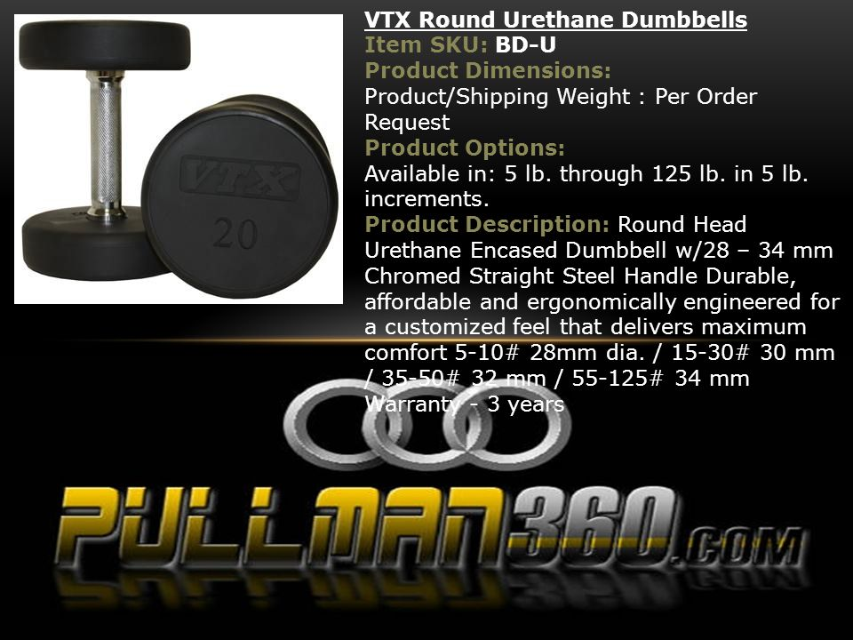 VTX Round Urethane Dumbbells Item SKU: BD-U Product Dimensions: Product/Shipping Weight : Per Order Request Product Options: Available in: 5 lb. throu