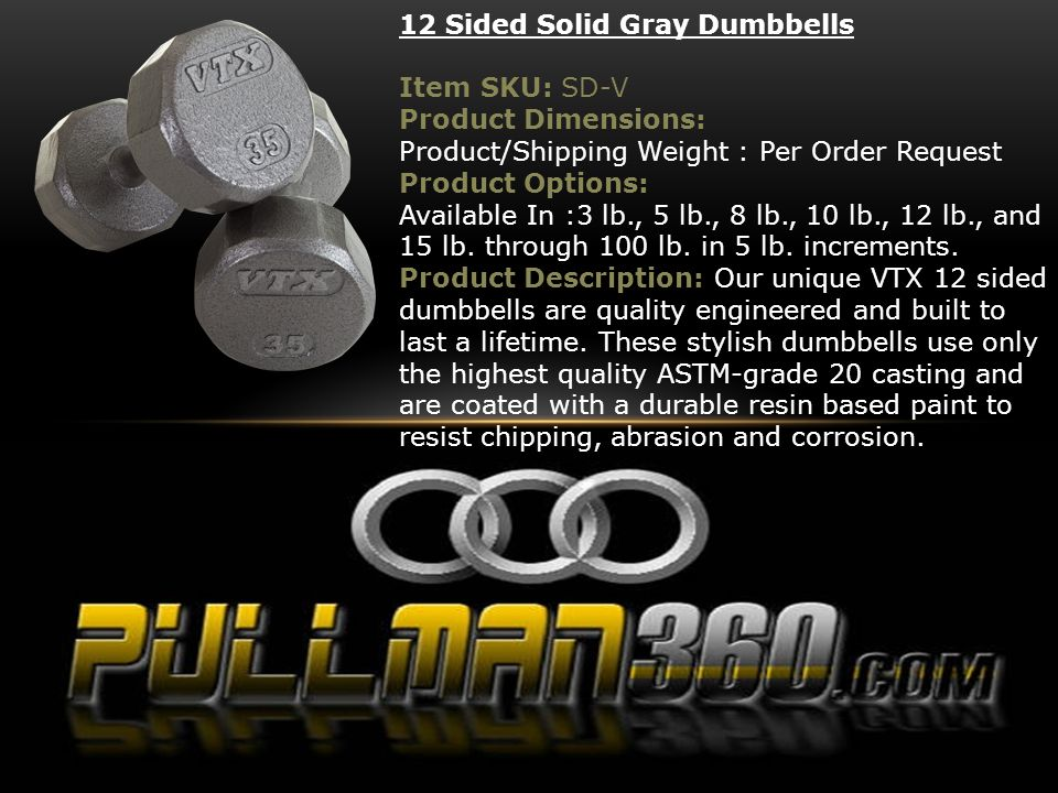 12 Sided Solid Gray Dumbbells Item SKU: SD-V Product Dimensions: Product/Shipping Weight : Per Order Request Product Options: Available In :3 lb., 5 l