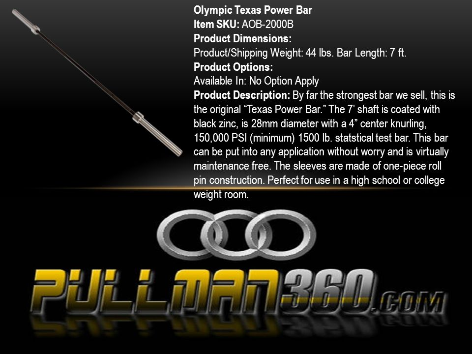 Olympic Texas Power Bar Item SKU: AOB-2000B Product Dimensions: Product/Shipping Weight: 44 lbs. Bar Length: 7 ft. Product Options: Available In: No O