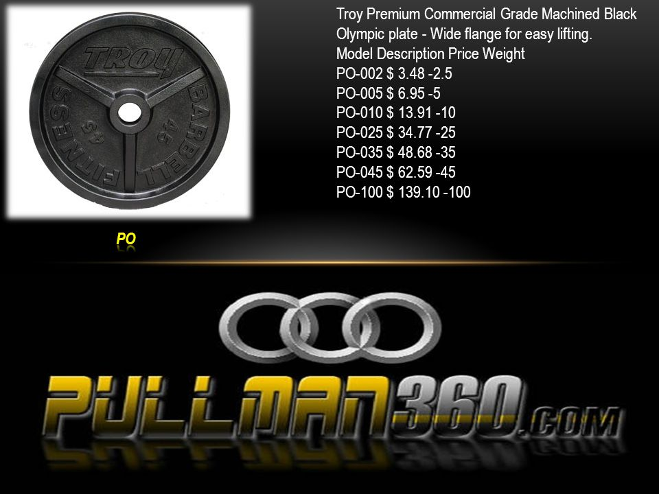 Troy Premium Commercial Grade Machined Black Olympic plate - Wide flange for easy lifting. Model Description Price Weight PO-002 $ 3.48 -2.5 PO-005 $