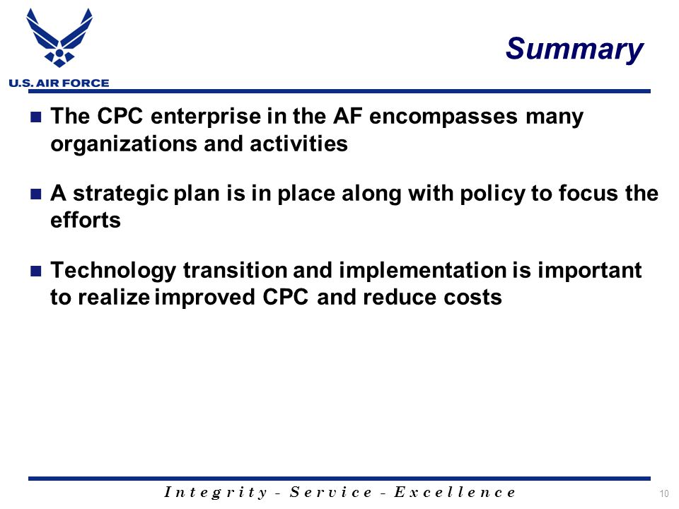 I n t e g r i t y - S e r v i c e - E x c e l l e n c e Summary The CPC enterprise in the AF encompasses many organizations and activities A strategic plan is in place along with policy to focus the efforts Technology transition and implementation is important to realize improved CPC and reduce costs 10