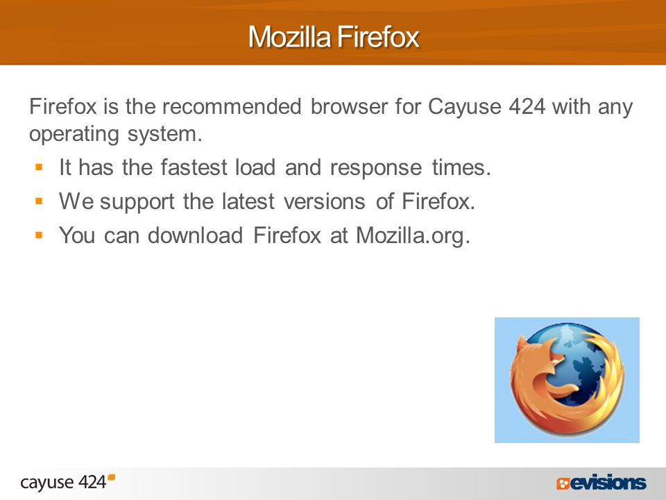 Firefox is the recommended browser for Cayuse 424 with any operating system.  It has the fastest load and response times.  We support the latest ver