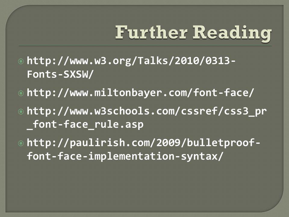  http://www.w3.org/Talks/2010/0313- Fonts-SXSW/  http://www.miltonbayer.com/font-face/  http://www.w3schools.com/cssref/css3_pr _font-face_rule.asp  http://paulirish.com/2009/bulletproof- font-face-implementation-syntax/