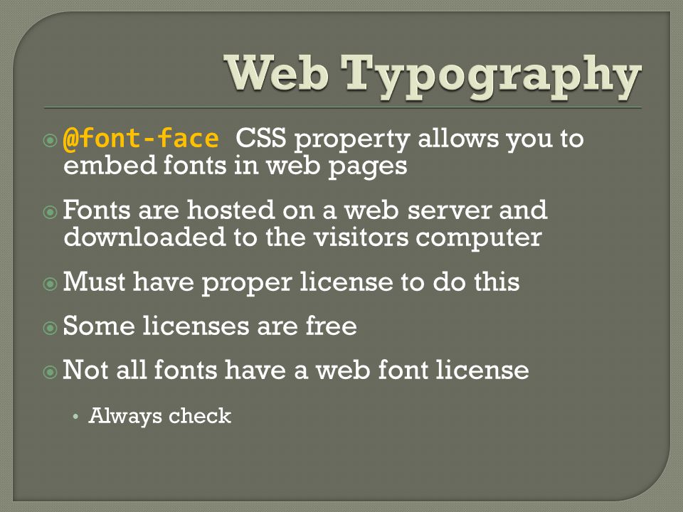  @font-face CSS property allows you to embed fonts in web pages  Fonts are hosted on a web server and downloaded to the visitors computer  Must have proper license to do this  Some licenses are free  Not all fonts have a web font license Always check