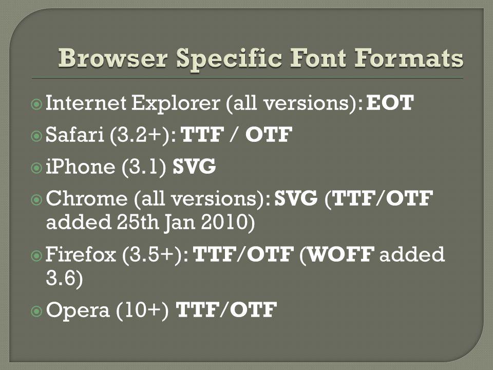  Internet Explorer (all versions): EOT  Safari (3.2+): TTF / OTF  iPhone (3.1) SVG  Chrome (all versions): SVG (TTF/OTF added 25th Jan 2010)  Firefox (3.5+): TTF/OTF (WOFF added 3.6)  Opera (10+) TTF/OTF