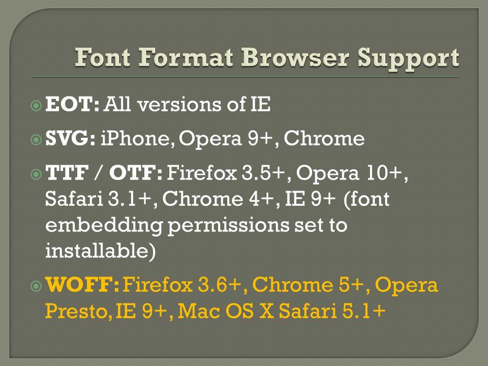  EOT: All versions of IE  SVG: iPhone, Opera 9+, Chrome  TTF / OTF: Firefox 3.5+, Opera 10+, Safari 3.1+, Chrome 4+, IE 9+ (font embedding permissions set to installable)  WOFF: Firefox 3.6+, Chrome 5+, Opera Presto, IE 9+, Mac OS X Safari 5.1+