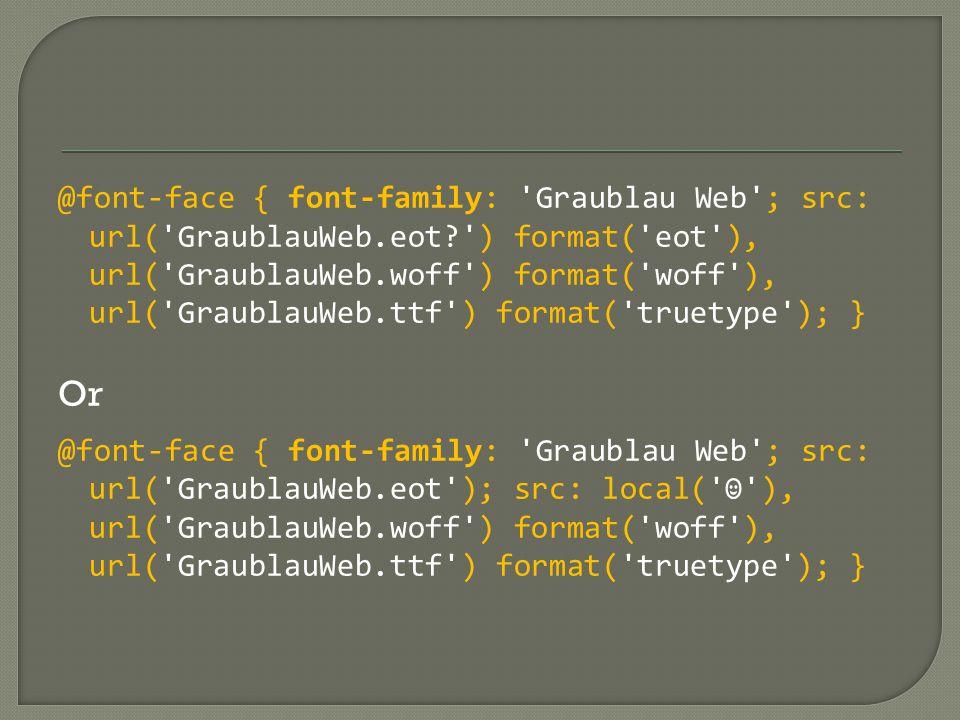 @font-face { font-family: Graublau Web ; src: url( GraublauWeb.eot ) format( eot ), url( GraublauWeb.woff ) format( woff ), url( GraublauWeb.ttf ) format( truetype ); } Or @font-face { font-family: Graublau Web ; src: url( GraublauWeb.eot ); src: local( ☺ ), url( GraublauWeb.woff ) format( woff ), url( GraublauWeb.ttf ) format( truetype ); }