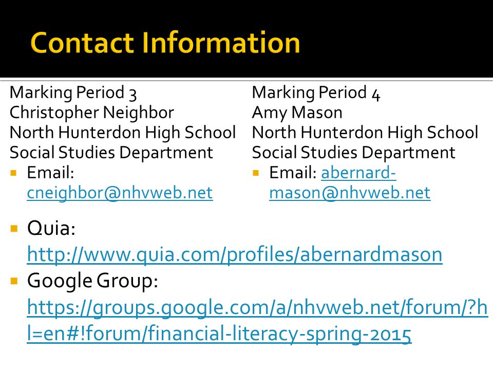 Marking Period 3 Christopher Neighbor North Hunterdon High School Social Studies Department  Email: cneighbor@nhvweb.net cneighbor@nhvweb.net Marking Period 4 Amy Mason North Hunterdon High School Social Studies Department  Email: abernard- mason@nhvweb.netabernard- mason@nhvweb.net  Quia: http://www.quia.com/profiles/abernardmason http://www.quia.com/profiles/abernardmason  Google Group: https://groups.google.com/a/nhvweb.net/forum/ h l=en#!forum/financial-literacy-spring-2015 https://groups.google.com/a/nhvweb.net/forum/ h l=en#!forum/financial-literacy-spring-2015