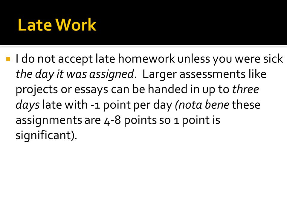  I do not accept late homework unless you were sick the day it was assigned.