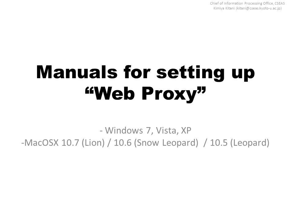 "Chief of Information Processing Office, CSEAS Kimiya Kitani (kitani@cseas.kyoto-u.ac.jp) Manuals for setting up ""Web Proxy"" - Windows 7, Vista, XP -Ma"
