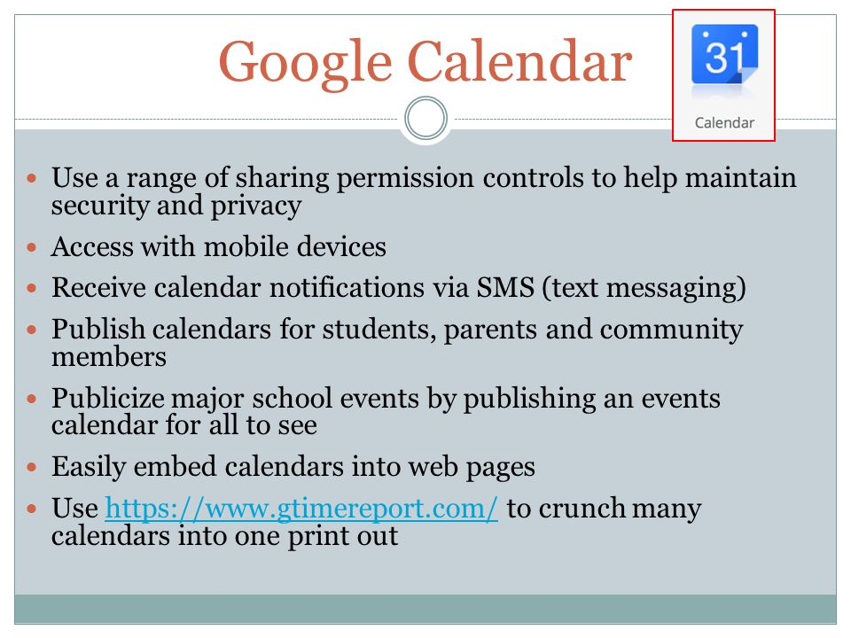 Google Calendar Use a range of sharing permission controls to help maintain security and privacy Access with mobile devices Receive calendar notifications via SMS (text messaging) Publish calendars for students, parents and community members Publicize major school events by publishing an events calendar for all to see Easily embed calendars into web pages Use https://www.gtimereport.com/ to crunch many calendars into one print outhttps://www.gtimereport.com/