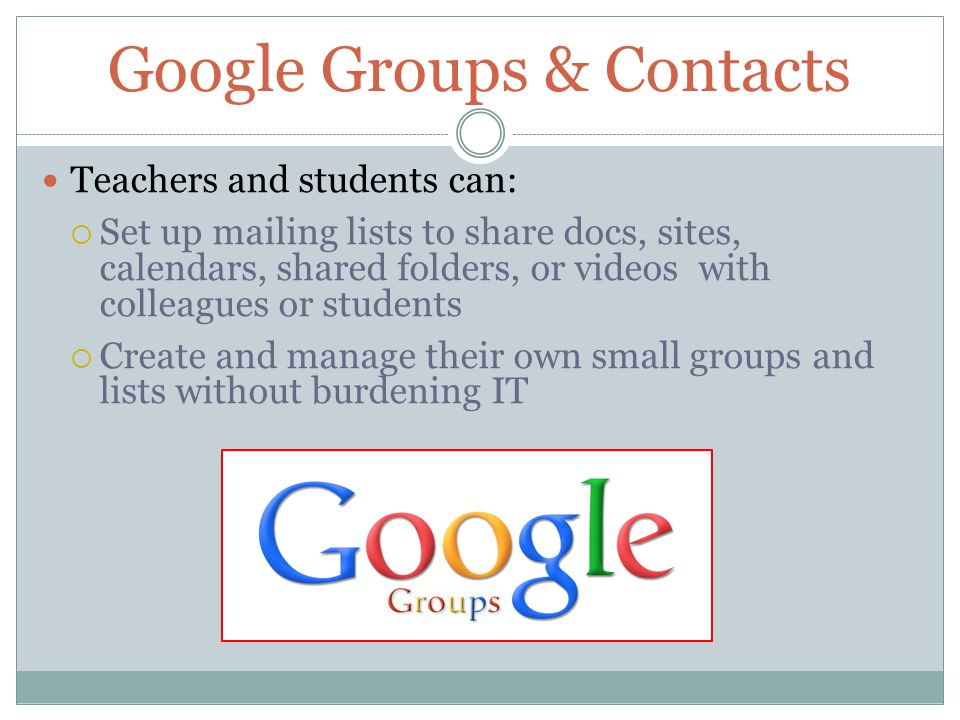 Google Groups & Contacts Teachers and students can:  Set up mailing lists to share docs, sites, calendars, shared folders, or videos with colleagues or students  Create and manage their own small groups and lists without burdening IT