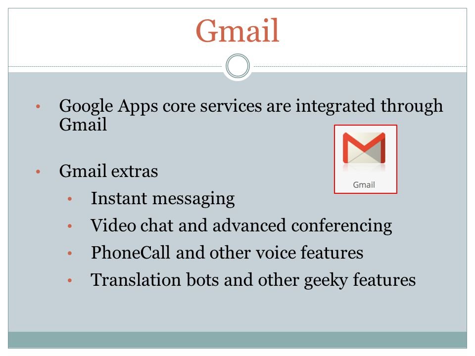 Gmail Google Apps core services are integrated through Gmail Gmail extras Instant messaging Video chat and advanced conferencing PhoneCall and other voice features Translation bots and other geeky features