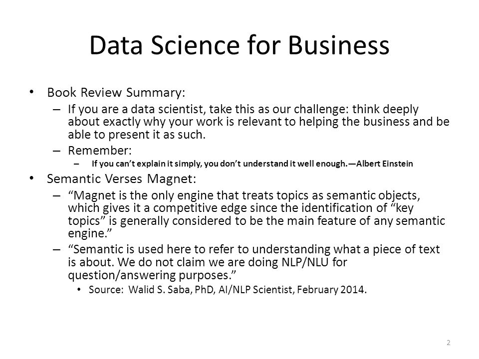 Data Science for Business Book Review Summary: – If you are a data scientist, take this as our challenge: think deeply about exactly why your work is relevant to helping the business and be able to present it as such.