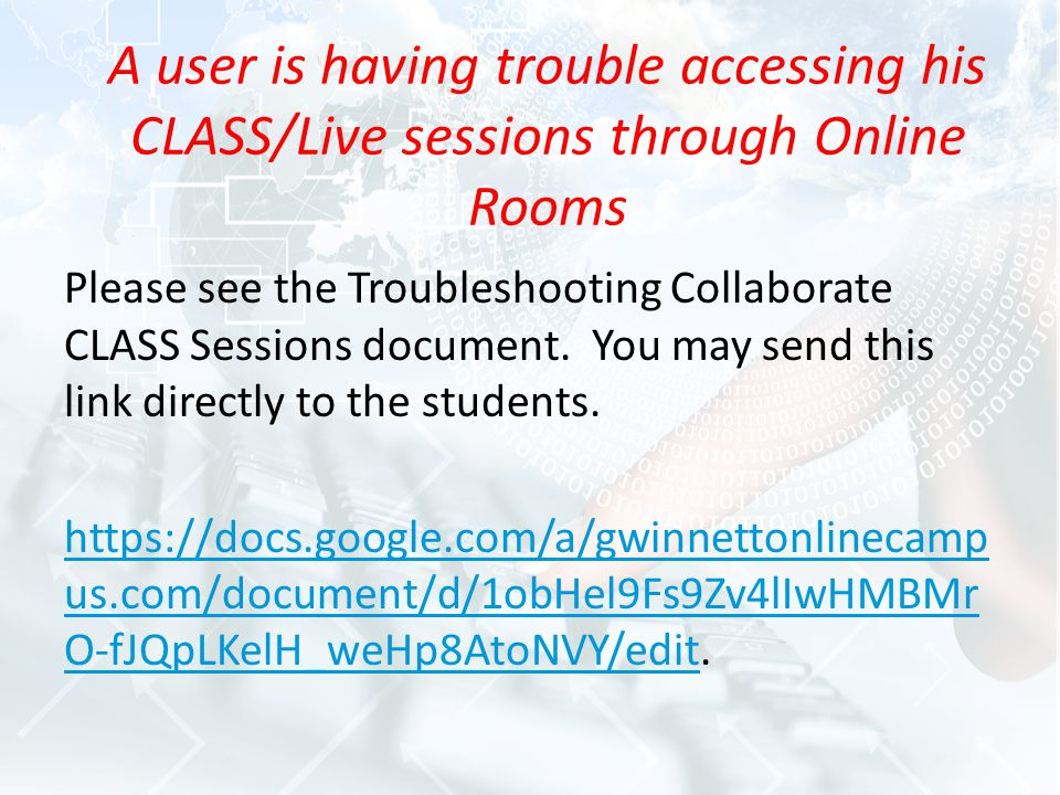 A user is having trouble accessing his CLASS/Live sessions through Online Rooms Please see the Troubleshooting Collaborate CLASS Sessions document.