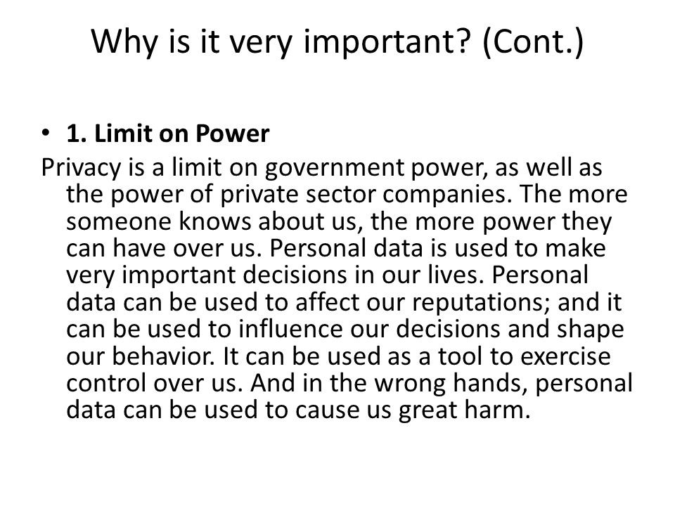 Why is it very important? (Cont.) 1. Limit on Power Privacy is a limit on government power, as well as the power of private sector companies. The more