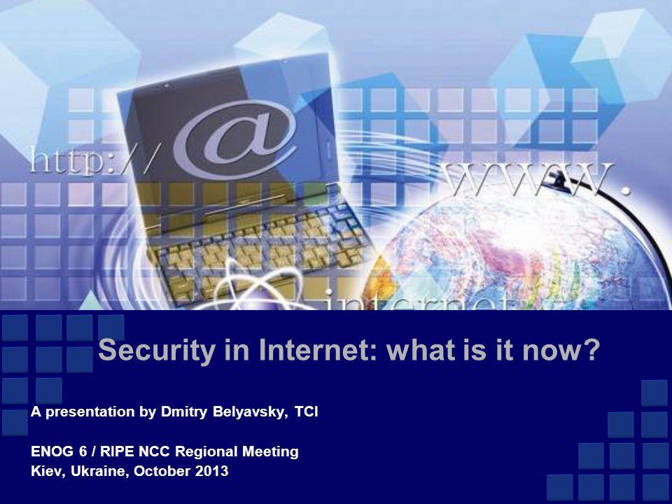 Security in Internet: what is it now? A presentation by Dmitry Belyavsky, TCI ENOG 6 / RIPE NCC Regional Meeting Kiev, Ukraine, October 2013