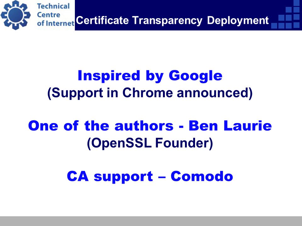 Certificate Transparency Deployment Inspired by Google (Support in Chrome announced) One of the authors - Ben Laurie (OpenSSL Founder) CA support – Co