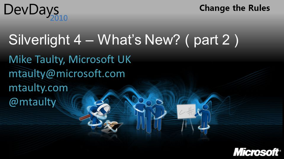Change the Rules Silverlight 4 – What's New? ( part 2 ) Mike Taulty, Microsoft UK mtaulty@microsoft.com mtaulty.com @mtaulty