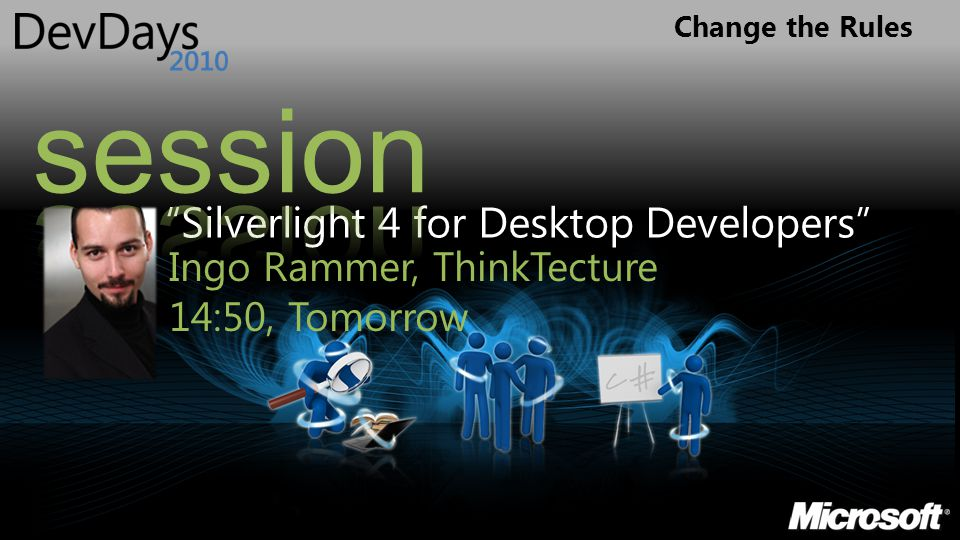 "Change the Rules ""Silverlight 4 for Desktop Developers"" Ingo Rammer, ThinkTecture 14:50, Tomorrow"