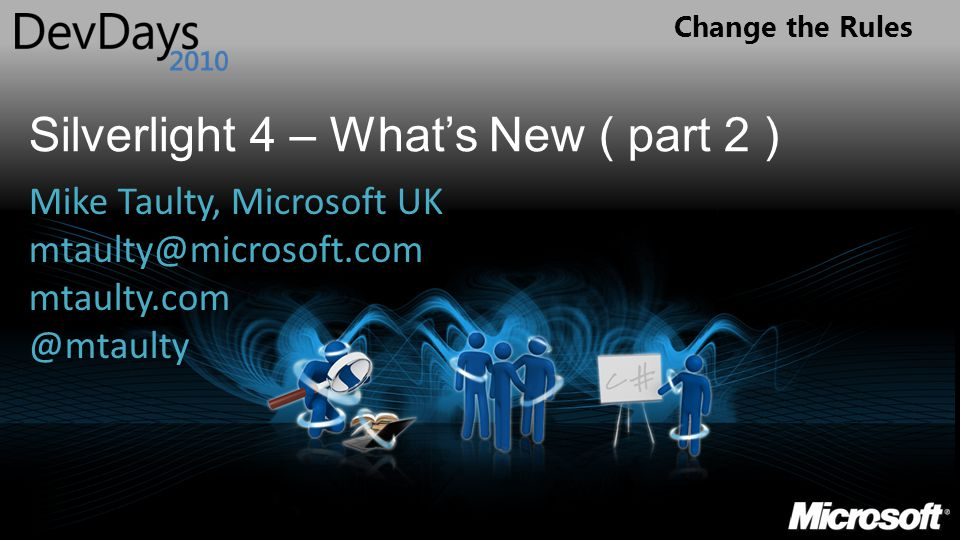 Change the Rules Silverlight 4 – What's New ( part 2 ) Mike Taulty, Microsoft UK mtaulty@microsoft.com mtaulty.com @mtaulty